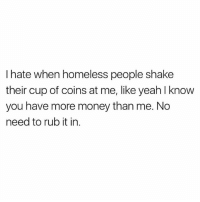 Homeless, Ironic, and Money: I hate when homeless people shake  their cup of coins at me, like yeah l know  you have more money than me. No  need to rub it in Ha ha whoever runs @basicbitchfoundation is the best memer on insta