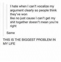 🐶 or 🐱? Go 👇🏻: I hate when I can't vocalize my  argument clearly so people think  they've won  like no just cause l can't get my  shit together doesn't mean you're  right  Same  THIS IS THE BIGGEST PROBLEM IN  MY LIFE 🐶 or 🐱? Go 👇🏻