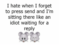 Dank, 🤖, and Press: I hate when I forget  to press send and I'm  sitting there like an  idiot waiting for a  reply *facepalm*