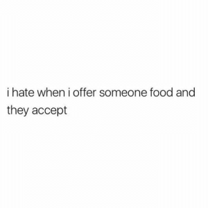 I Hate When: i hate when i offer someone food and  they accept