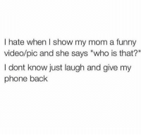 "Facts 😂: I hate when I show my mom a funny  video/pic and she says ""who is that?""  I dont know just laugh and give my  phone back Facts 😂"