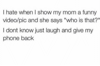 "Facts, Funny, and Phone: I hate when I show my mom a funny  video/pic and she says ""who is that?""  I dont know just laugh and give my  phone back Facts!😂💯 https://t.co/ThgP57t1B4"