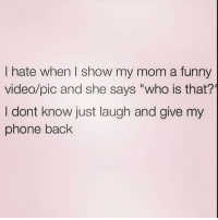 "Every time 😒🙄 Follow @northwitch69 @northwitch69 @northwitch69: I hate when I show my mom a funny  video/pic and she says ""who is that?'  I dont know just laugh and give my  phone back Every time 😒🙄 Follow @northwitch69 @northwitch69 @northwitch69"