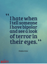 Annika x: I hate when  I tell someone  I have bipolar  and see a look  of terror in  their eyes.  Christine Kirton Annika x