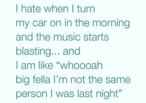 "me irl: I hate when I turn  my car on in the morning  and the music starts  blasting... and  I am like ""who0oah  big fella l'm not the same  person I was last night"" me irl"