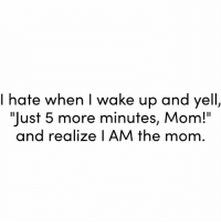 "Ugh 🤦🏼‍♀️: I hate when I wake up and yell,  ""Just 5 more minutes, Mom!""  and realize I AM the mom Ugh 🤦🏼‍♀️"