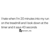 SarcasmOnly: I hate when I'm 20 minutes into my run  on the treadmill and I look down at the  timer and it says 43 seconds  @sarcasm_only SarcasmOnly