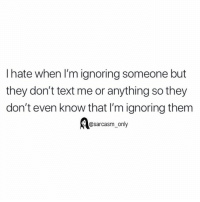Funny, Memes, and Text: I hate when I'm ignoring someone but  they don't text me or anything so they  don't even know that I'm ignoring them  @sarcasm_only SarcasmOnly