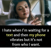 Waiting For A Text: I hate when I'm waiting for a  text and then my phone  vibrates but it's not  from who l want.
