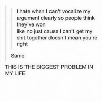 SCREAM !!: I hate when l can't vocalize my  argument clearly so people think  they've won  like no just cause l can't get my  shit together doesn't mean you're  right  Same  THIS IS THE BIGGEST PROBLEM IN  MY LIFE SCREAM !!
