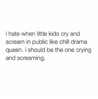 Chill, Crying, and Memes: i hate when little kids cry and  scream in public like chill drama  queen. i should be the one crying  and screaming. Stop trying to steal my thunder 😒 Follow @thespeckyblonde @thespeckyblonde @thespeckyblonde @thespeckyblonde