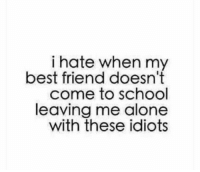 Being Alone, Best Friend, and Funny: i hate when my  best friend doesn't  come to schogl  leaving me alone  with these idiots 😂😂😂