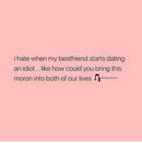 Dating, Girl Memes, and Idiot: i hate when my bestfriend starts dating  an idiot... like how could you bring this  moron into both of our lives  @fuckboysfailures