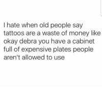Dank, Money, and Old People: I hate when old people say  tattoos are a waste of money like  okay debra you have a cabinet  full of expensive plates people  aren't allowed to use