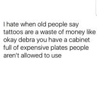 Fuck You, Memes, and Money: I hate when old people say  tattoos are a waste of money like  okay debra you have a cabinet  full of expensive plates people  aren't allowed to use FUCK YOU, DEBRA!