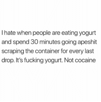 Fucking, Funny, and Meme: I hate when people are eating yogurt  and spend 30 minutes going apeshit  scraping the container for every last  drop. It's fucking yogurt. Not cocaine Sorry for all the posting and deleting I've been doing lately. Still trying to figure out this algorithm @_kevinboner