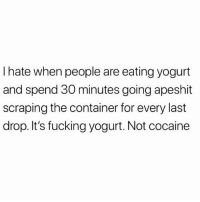 Fucking, God, and Cocaine: I hate when people are eating yogurt  and spend 30 minutes going apeshit  scraping the container for every last  drop. It's fucking yogurt. Not cocaine I swear to God if you lick that container I'm going to stab you.