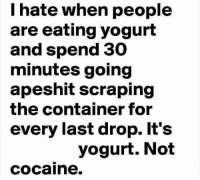 Moms, Cocaine, and I Hate: I hate when people  are eating yogurt  and spend 30  minutes going  apeshit scraping  the container for  every last drop. It's  yogurt. Not  cocaine.