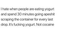 Fucking, Funny, and Memes: I hate when people are eating yogurt  and spend 30 minutes going apeshit  scraping the container for every last  drop. It's fucking yogurt. Not cocaine Funny Memes. Updated Daily! ⇢ FunnyJoke.tumblr.com 😀
