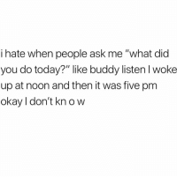 "Fucking, Memes, and Best: i hate when people ask me ""what did  you do today?"" like buddy listen l woke  up at noon and then it was five pm  okay I don't kn o w I'm doing my fucking best. Don't complicate things please."