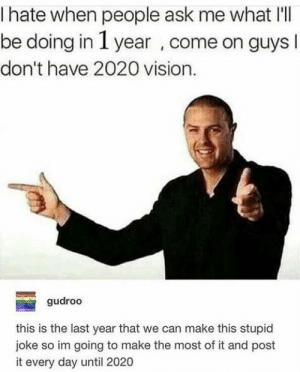 : I hate when people ask me what I'  be doing in 1 year , come on guys l  don't have 2020 vision.  gudroo  this is the last year that we can make this stupid  joke so im going to make the most of it and post  it every day until 2020