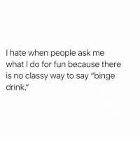 """Funny, How, and Ask: I hate when people ask me  what I do for fun because there  is no classy way to say """"binge  drink."""" Seriously, how are you not following @sarcastic_tendencies yet?😭😭"""