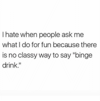 "Memes, 🤖, and Ask: I hate when people ask me  what I do for fun because there  is no classy way to say ""binge  drink."" 😬 goodgirlwithbadthoughts 💅🏼"