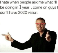 Reddit, Vision, and Glasses: I hate when people ask me what I'I  be doing in 1 year , come on guys  don't have 2020 vision.