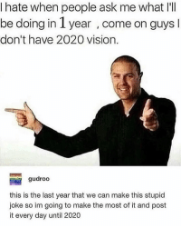 share this to ur story lmao this is important: I hate when people ask me what I'I  be doing in 1 year , come on guys  don't have 2020 vision  gudroo  this is the last year that we can make this stupid  joke so im going to make the most of it and post  it every day until 2020 share this to ur story lmao this is important