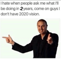 "Dank, Meme, and Vision: I hate when people ask me what I'll  be doing in 2years, come on guys  don't have 2020 vision. <p>I dont have 2020 vision via /r/dank_meme <a href=""http://ift.tt/2qaTvkc"">http://ift.tt/2qaTvkc</a></p>"