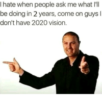 Meme, Vision, and Arrow: I hate when people ask me what I'll  be doing in 2 years, come on guys l  don't have 2020 vision. You can orange arrow this meme only till 11:59, 31, Dec. 2018