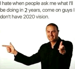Dank, Meme, and Memes: I hate when people ask me what I'll  be doing in 2 years, come on guys l  don't have 2020 vision. You can orange arrow this meme only till 11:59, 31, Dec. 2018 by david_pridson MORE MEMES