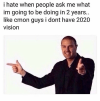 Vision, Relatable, and Got: i hate when people ask me what  im going to be doing in 2 years..  like cmon guys i dont have 2020  vision GOT EM