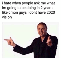 Funny, Lol, and Vision: i hate when people ask me what  im going to be doing in 2 years..  like cmon guys i dont have 2020  visiOn Lol