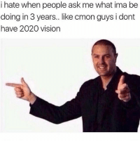 Advice, Memes, and Vision: i hate when people ask me what ima be  doing in 3 years.. like cmon guys i dont  doing in 3 years. like cmon guys i dont  have 2020 vision Thanks to everyone that helped me feel better in the last caption (when it was still up). I'm pretty sure I'm just overreacting since it's so scary to me, but I really appreciate the comfort and advice ☺️