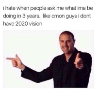 "Memes, Vision, and Good: i hate when people ask me what ima be  doing in 3 years.like cmon guys i dont  have 2020 vision <p>2020 memes- a good long term investment? via /r/MemeEconomy <a href=""http://ift.tt/2iPbbKi"">http://ift.tt/2iPbbKi</a></p>"