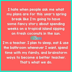 Family, Fresh, and Teacher: I hate when people ask me what  my plans are for this year's spring  break like I'm going to have  some fancy story about spending  weeks on a tropical island sipping  on fresh coconuts in the sun.  EACHE  I'm a teacher. I plan to sleep, eat &use  the bathroom whenever I want, spend  time with my family, and brainstorm  ways to become a better teacher.  That's what we do. That plus I can't really afford the tropical island getaway.