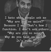 """Rude, Quiet, and How: I hate when people ask me  """" """"  Why are you so quiet?  Because I am. That's how I  function. I don't ask others  """"Why are you so noisy?  Why do you talk so much?""""  It's rude.'"""""""