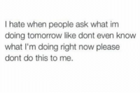 Dank, Tomorrow, and Asking: I hate when people ask what im  doing tomorrow like dont even know  what I'm doing right now please  dont do this to me.