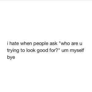 "https://iglovequotes.net/: i hate when people ask ""who are u  trying to look good for?"" um myself  bye https://iglovequotes.net/"