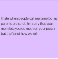 Parents, Sorry, and Girl Memes: I hate when people call me lame bc my  parents are strict, I'm sorry that your  mom lets you do meth on your porch  but that's not how we roll Seriously! My mom makes me do my meth in an attic like a normal person! ( @sobasicicanteven )