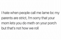 This was the worst.. 😩 https://t.co/lbOIxrcBAK: I hate when people call me lame bc my  parents are strict, I'm sorry that your  mom lets you do meth on your porch  but that's not how we rol This was the worst.. 😩 https://t.co/lbOIxrcBAK