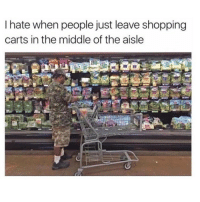 Memes, The Middle, and 🤖: I hate when people just leave shopping  carts in the middle of the aisle Pisses me off 😩 @nastiest