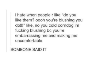 """oooh youre blushing: i hate when people r like """"do you  like them? oooh you're blushing you  do!!"""" like, no you cold corndog im  fucking blushing bc you're  embarrassing me and making me  uncomfortable  SOMEONE SAID IT oooh youre blushing"""