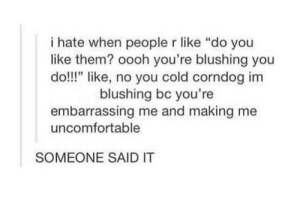"People who do that are horrible: i hate when people r like ""do you  like them? oooh you're blushing you  do!!!"" like, no you cold corndog im  blushing bc you're  embarrassing me and making me  uncomfortable  SOMEONE SAID IT People who do that are horrible"