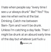 "Drinking, Drunk, and Funny: I hate when people say ""every time l  see u ur always drunk"" like? Yes? You  see me when we're at the bar.  Drinking. Catch me between  9am-7pm and I won't be drunk.  Unless I'm catching a day fade. Then l  might be drunk at an absurd early time  of the day but whatever just fuck u  @sarcasm_only SarcasmOnly"