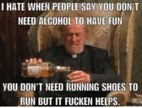 "Memes, Run, and Shoes: I HATE WHEN PEOPLE SAY YOU DON'T  NEED ALCOHOL TO HAVE FUN  YOU DON'T NEED RUNNING SHOES TO  RUN BUT IT FUCKEN HELPS. <p>seems legit via /r/memes <a href=""http://ift.tt/2mL4I5L"">http://ift.tt/2mL4I5L</a></p>"
