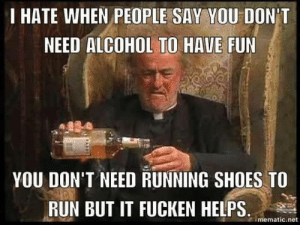 Run, Shoes, and Alcohol: I HATE WHEN PEOPLE SAY YOU DON'T  NEED ALCOHOL TO HAVE FUN  YOU DON'T NEED RUNNING SHOES TO  RUN BUT IT FUCKEN HELPS.  mematic.net Exactly..