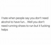 Easter, Fucking, and Memes: I hate when people say you don't need  alcohol to have fun... Well you don't  need running shoes to run but it fucking  helps Happy Easter everyone!
