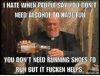 Memes, Run, and Shoes: I HATE WHEN PEOPLE SAY YOU DONT  NEED ALCOHOL TO HAUE FUN  YOU DON'T NEED RUNNING SHOES TO  RUN BUT IT FUCKEN HELPS  mematic net